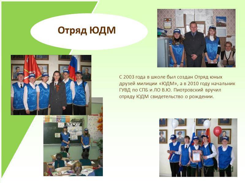 Отряд ЮДМ С 2003 года в школе был создан Отряд юных друзей милиции «ЮДМ», а в 2010 году начальник ГУВД по СПБ и ЛО В.Ю. Пиотровский вручил отряду ЮДМ свидетельство о рождении.
