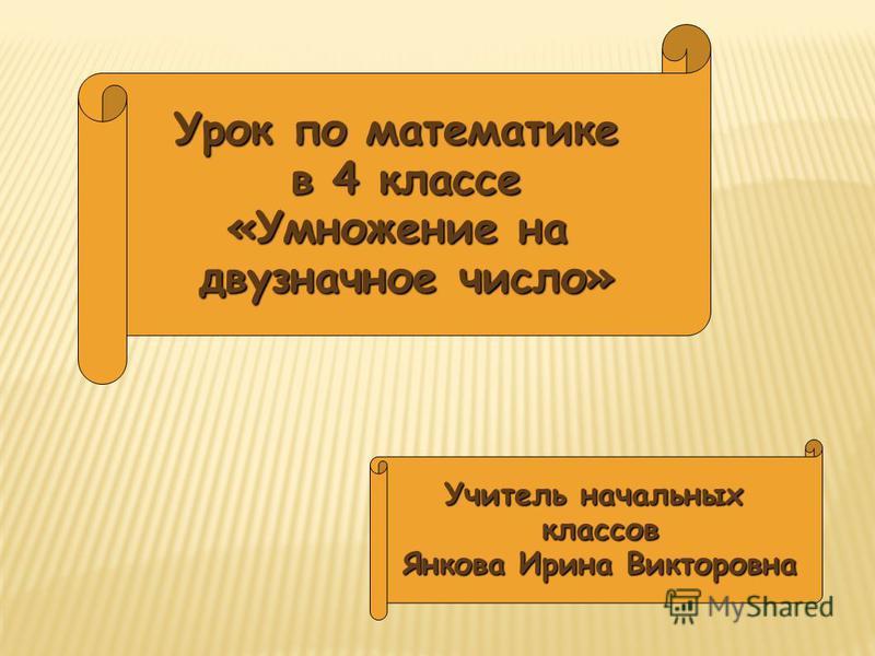 Урок по математике в 4 классе «Умножение на двузначное число» Учитель начальных классов Янкова Ирина Викторовна