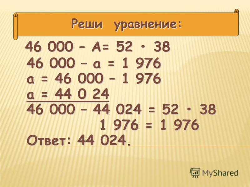 46 000 – А= 52 38 Реши уравнение: 46 000 – а = 1 976 а = 46 000 – 1 976 а = 44 0 24 46 000 – 44 024 = 52 38 1 976 = 1 976 Ответ: 44 024.