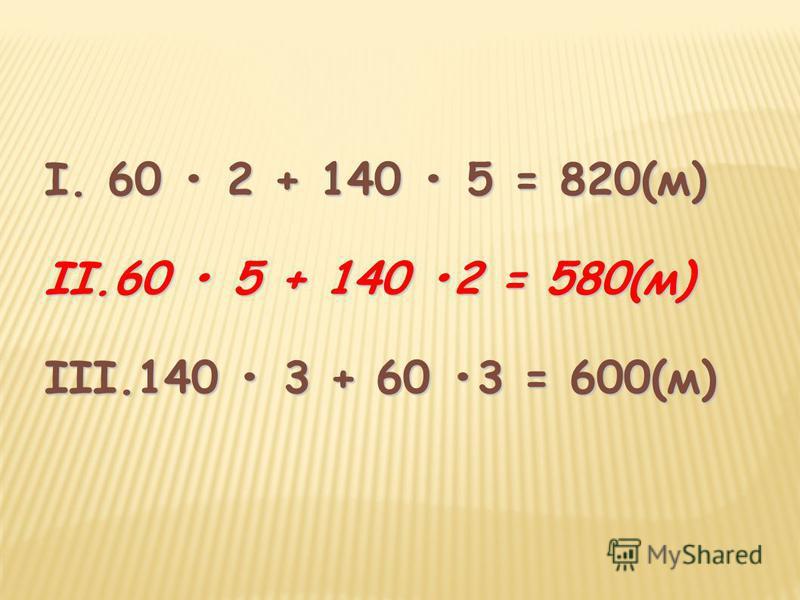 I. 60 2 + 140 5 = 820(м) II.60 5 + 140 2 = 580(м) III.140 3 + 60 3 = 600(м)