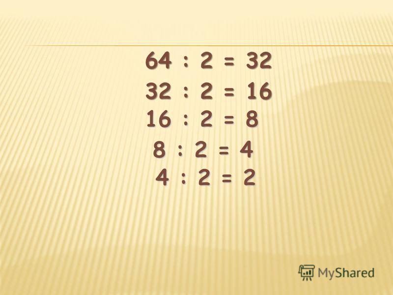 64 : 2 = 32 32 : 2 = 16 16 : 2 = 8 8 : 2 = 4 8 : 2 = 4 4 : 2 = 2 4 : 2 = 2