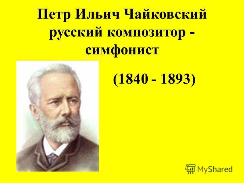 Петр Ильич Чайковский русский композитор - симфонист (1840 - 1893)