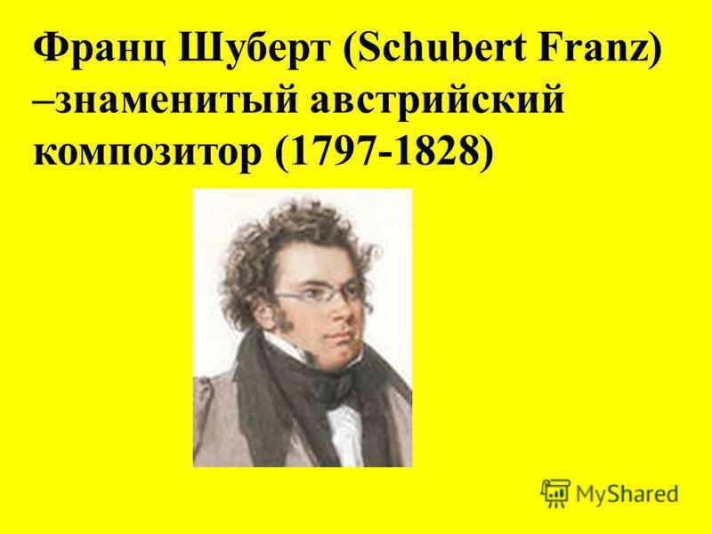 Франц Шуберт (Schubert Franz) –знаменитый австрийский композитор (1797-1828)