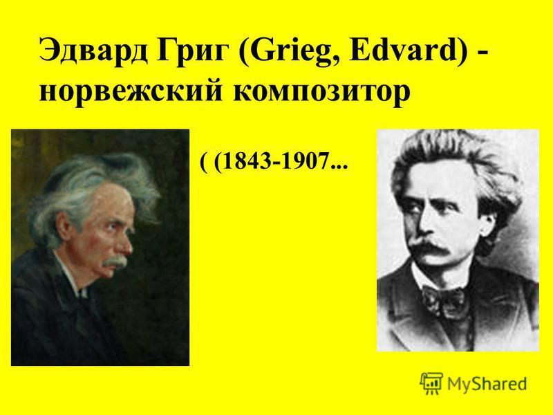 Эдвард Григ (Grieg, Edvard) - норвежский композитор ( (1843-1907...