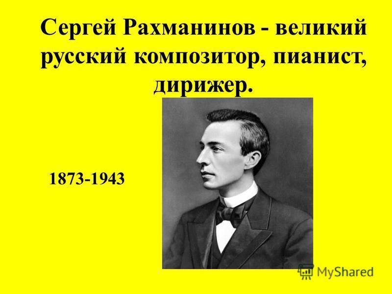 Сергей Рахманинов - великий русский композитор, пианист, дирижер. 1873-1943