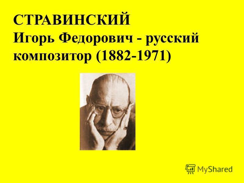 СТРАВИНСКИЙ Игорь Федорович - русский композитор (1882-1971)