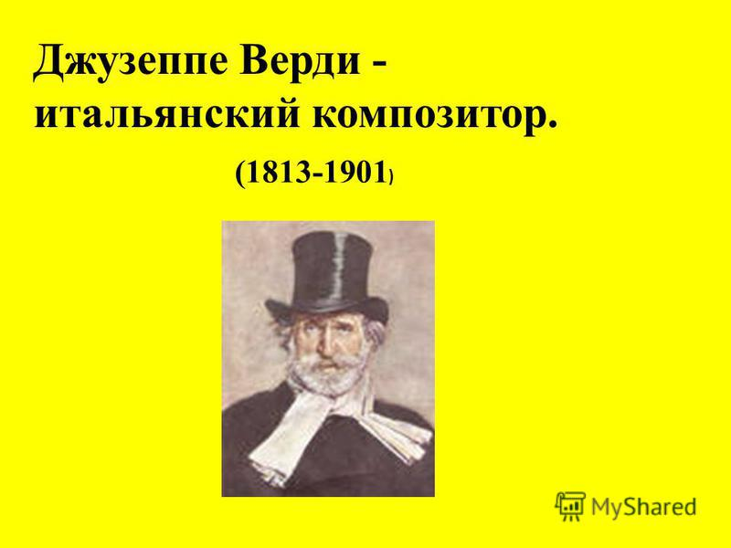 Джузеппе Верди - итальянский композитор. (1813-1901 )