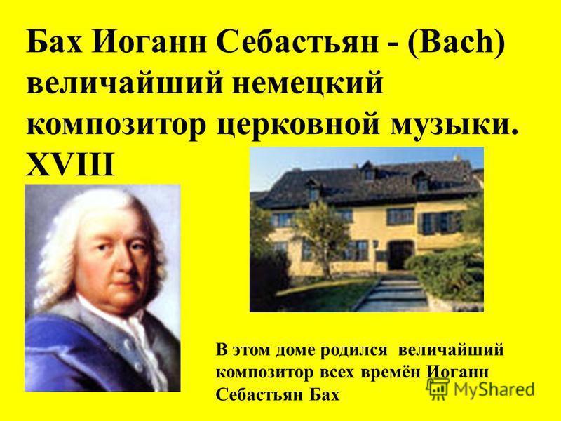 Бах Иоганн Себастьян - (Bach) величайший немецкий композитор церковной музыки. XVIII В этом доме родился величайший композитор всех времён Иоганн Себастьян Бах