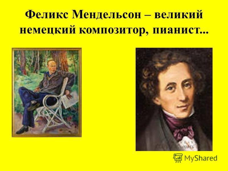 Феликс Мендельсон – великий немецкий композитор, пианист...