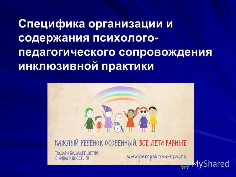 Специфика организации и содержания психолого- педагогического сопровождения инклюзивной практики