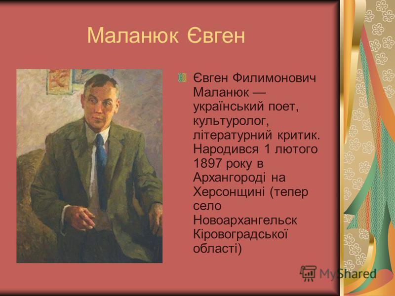 Маланюк Євген Євген Филимонович Маланюк український поет, культуролог, літературний критик. Народився 1 лютого 1897 року в Архангороді на Херсонщині (тепер село Новоархангельск Кіровоградської області)