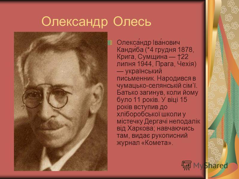 Олександр Олесь Олекса́ндр Іва́нович Канди́ба (*4 грудня 1878, Крига, Сумщина 22 липня 1944, Прага, Чехія) український письменник. Народився в чумацько-селянській сімї. Батько загинув, коли йому було 11 років. У віці 15 років вступив до хліборобської