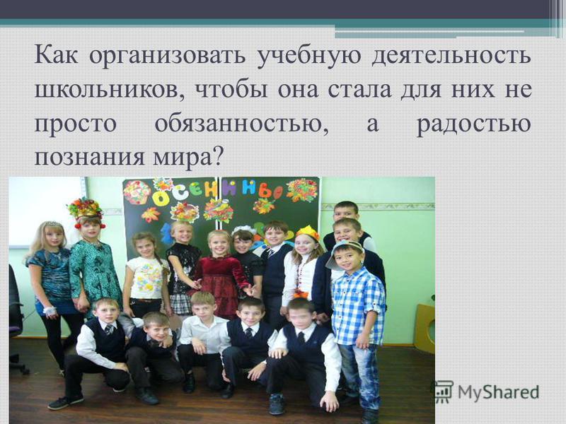 Как организовать учебную деятельность школьников, чтобы она стала для них не просто обязанностью, а радостью познания мира?