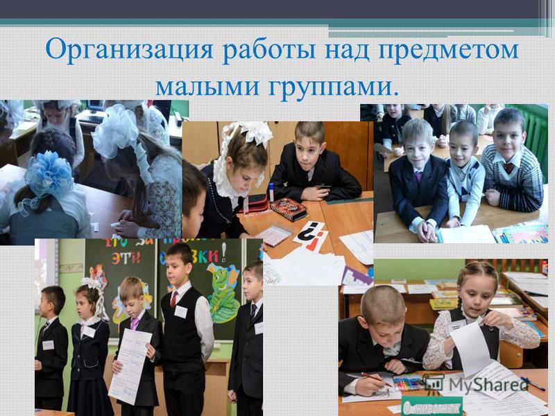 Организация работы над предметом малыми группами.