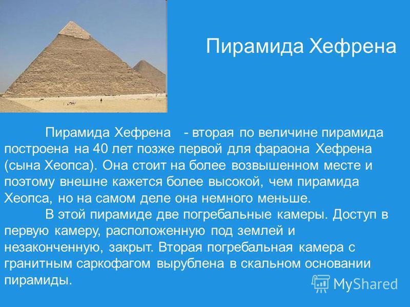 Пирамида Хефрена - вторая по величине пирамида построена на 40 лет позже первой для фараона Хефрена (сына Хеопса). Она стоит на более возвышенном месте и поэтому внешне кажется более высокой, чем пирамида Хеопса, но на самом деле она немного меньше.