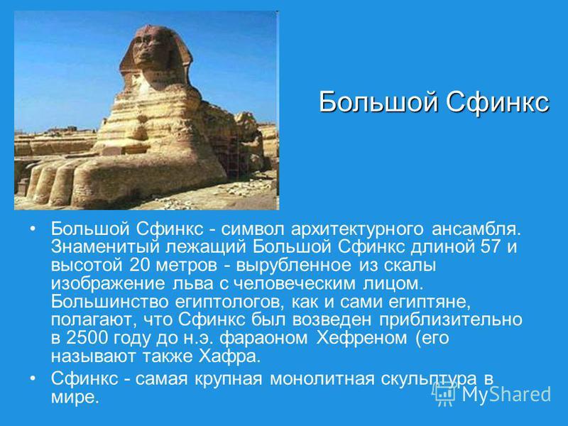 Большой Сфинкс - символ архитектурного ансамбля. Знаменитый лежащий Большой Сфинкс длиной 57 и высотой 20 метров - вырубленное из скалы изображение льва с человеческим лицом. Большинство египтологов, как и сами египтяне, полагают, что Сфинкс был возв