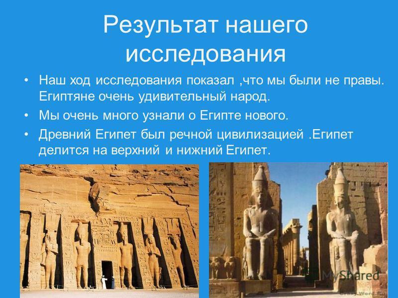 Результат нашего исследования Наш ход исследования показал,что мы были не правы. Египтяне очень удивительный народ. Мы очень много узнали о Египте нового. Древний Египет был речной цивилизацией.Египет делится на верхний и нижний Египет.