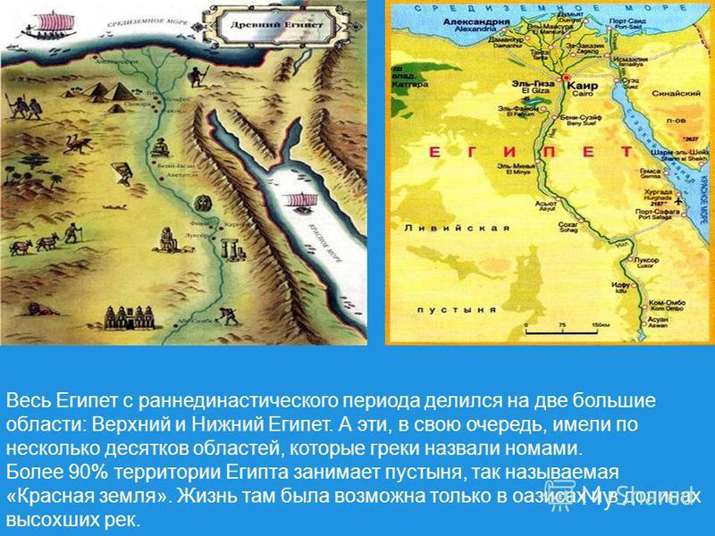Весь Египет с раннединастического периода делился на две большие области: Верхний и Нижний Египет. А эти, в свою очередь, имели по несколько десятков областей, которые греки назвали номами. Более 90% территории Египта занимает пустыня, так называемая