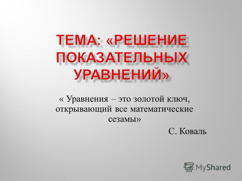 « Уравнения – это золотой ключ, открывающий все математические сезамы » С. Коваль