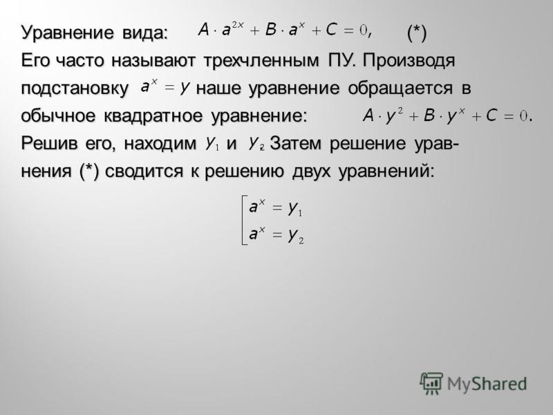 Уравнение вида: (*) Его часто называют трехчленным ПУ. Производя подстановку наше уравнение обращается в обычное квадратное уравнение: Решив его, находим и. Затем решение уравнения (*) сводится к решению двух уравнений: