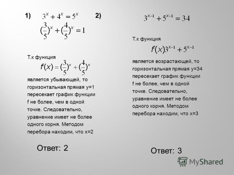 1) 2) 1) 2) Ответ: 2 Ответ: 3 Т.к функция является убывающей, то горизонтальная прямая y=1 пересекает график функции f не более, чем в одной точке. Следовательно, уравнение имеет не более одного корня. Методом перебора находим, что x=2 Т.к функция яв