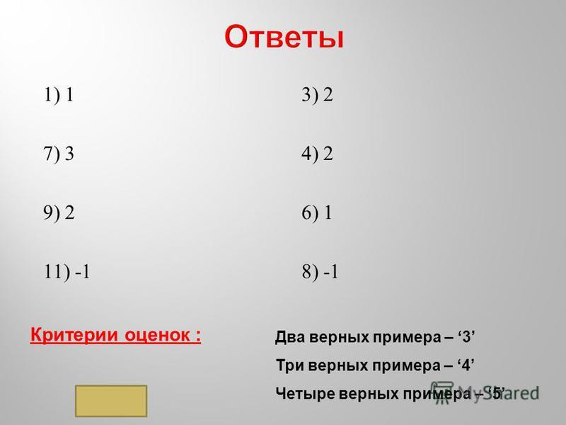 1) 1 7) 3 9) 2 11) -1 3) 2 4) 2 6) 1 8) -1 Критерии оценок : Два верных примера – 3 Три верных примера – 4 Четыре верных примера – 5