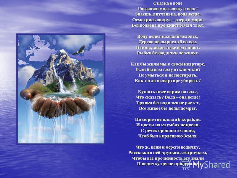 Сказка о воде Расскажи мне сказку о воде! Знаешь, внученька, вода везде. Осмотрись вокруг – озера и моря, Без воды не проживет Земля твоя. Воду ценит каждый человек, Дерево не выросло б во век. Птицы, звери тоже воду пьют, Рыбки без водички не живут.