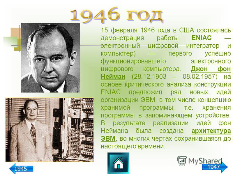 15 февраля 1946 года в США состоялась демонстрация работы ENIAC электронный цифровой интегратор и компьютер) первого успешно функционировавшего электронного цифрового компьютера. Джон фон Нейман (28.12.1903 – 08.02.1957) на основе критического анализ