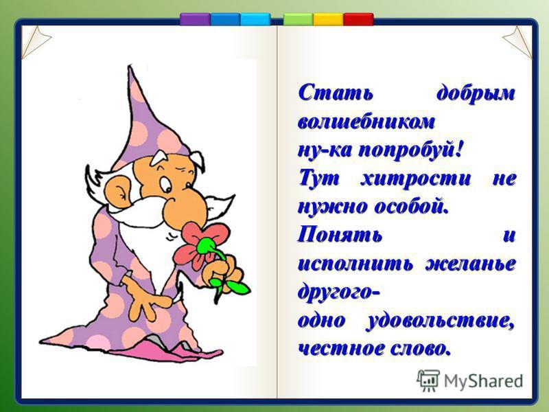 Стать добрым волшебником ну-ка попробуй! Тут хитрости не нужно особой. Понять и исполнить желанье другого- одно удовольствие, честное слово.