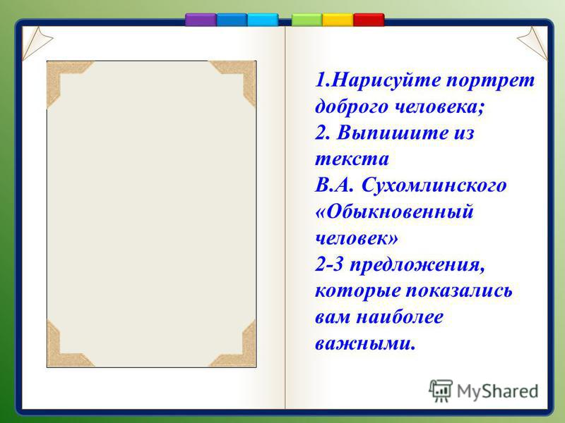 1. Нарисуйте портрет доброго человека; 2. Выпишите из текста В.А. Сухомлинского «Обыкновенный человек» 2-3 предложения, которые показались вам наиболее важными.