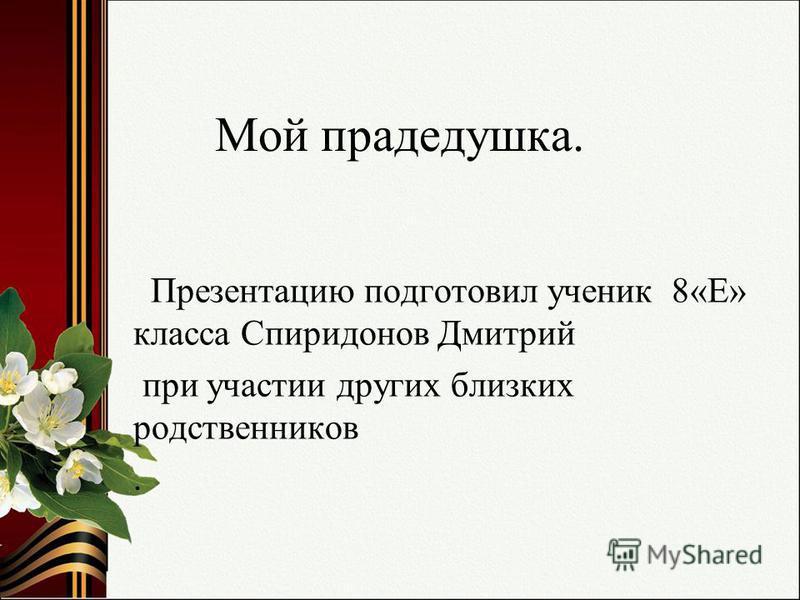 Мой прадедушка. Презентацию подготовил ученик 8«Е» класса Спиридонов Дмитрий при участии других близких родственников.