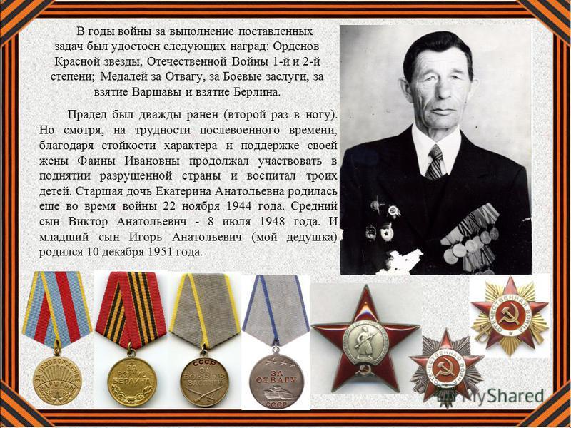 В годы войны за выполнение поставленных задач был удостоен следующих наград: Орденов Красной звезды, Отечественной Войны 1-й и 2-й степени; Медалей за Отвагу, за Боевые заслуги, за взятие Варшавы и взятие Берлина. Прадед был дважды ранен (второй раз