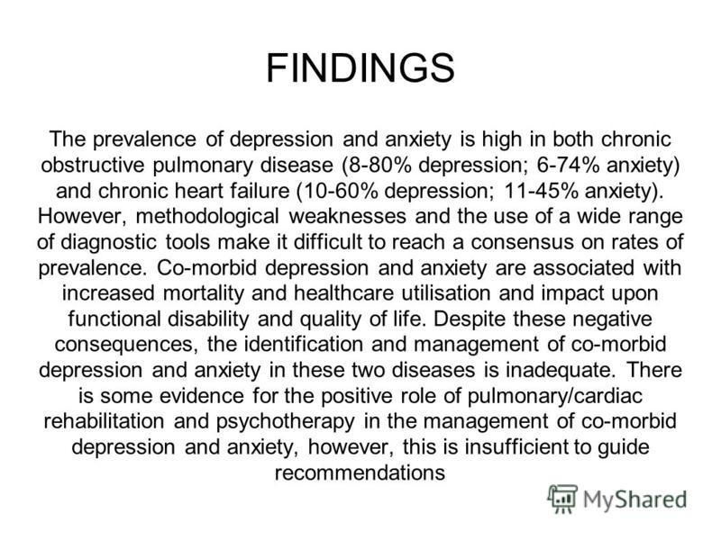 FINDINGS The prevalence of depression and anxiety is high in both chronic obstructive pulmonary disease (8-80% depression; 6-74% anxiety) and chronic heart failure (10-60% depression; 11-45% anxiety). However, methodological weaknesses and the use of