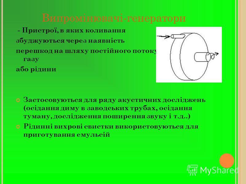 Випромінювачі-генератори - Пристрої, в яких коливання збуджуються через наявність перешкод на шляху постійного потоку - струменя газу або рідини Застосовуються для ряду акустичних досліджень (осідання диму в заводських трубах, осідання туману, дослід