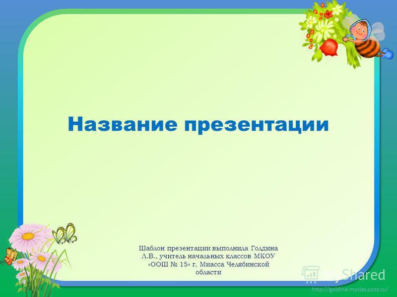 http://goldina-myclas.ucoz.ru/ Название презентации Шаблон презентации выполнила Голдина Л.В., учитель начальных классов МКОУ «ООШ 15» г. Миасса Челябинской области