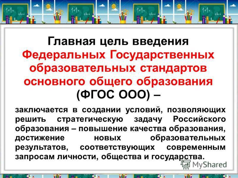 Главная цель введения Федеральных Государственных образовательных стандартов основного общего образования (ФГОС ООО) – заключается в создании условий, позволяющих решить стратегическую задачу Российского образования – повышение качества образования,