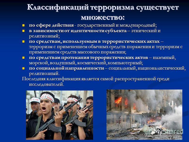Классификаций терроризма существует множество: по сфере действия - государственный и международный; по сфере действия - государственный и международный; в зависимости от идентичности субъекта – этнический и религиозный; в зависимости от идентичности