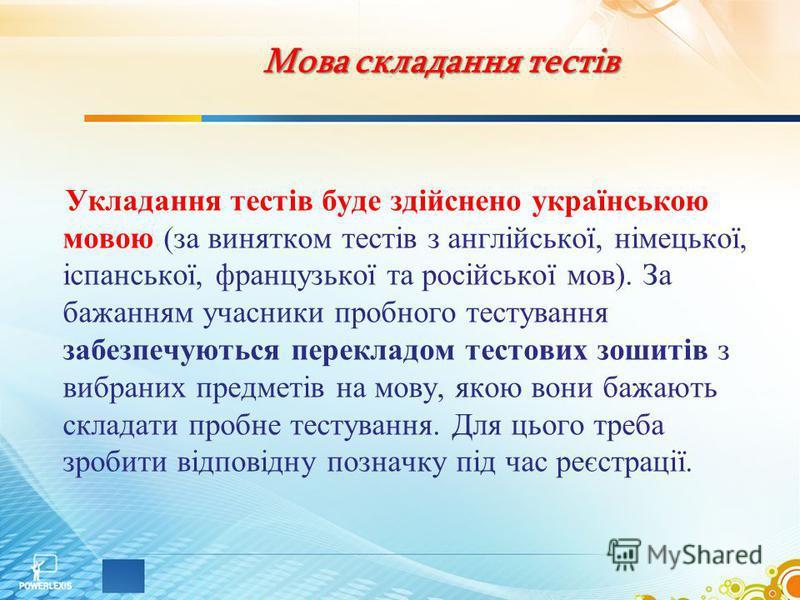 Мова складання тестів Укладання тестів буде здійснено українською мовою (за винятком тестів з англійської, німецької, іспанської, французької та російської мов). За бажанням учасники пробного тестування забезпечуються перекладом тестових зошитів з ви