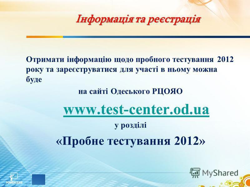 Інформація та реєстрація Отримати інформацію щодо пробного тестування 2012 року та зареєструватися для участі в ньому можна буде на сайті Одеського РЦОЯО www.test-center.od.ua у розділі «Пробне тестування 2012»