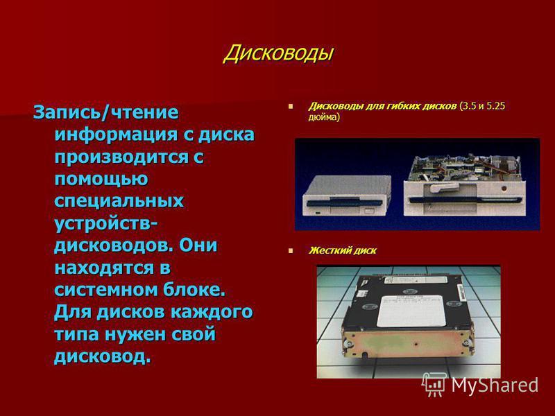 Дисководы Запись/чтение информация с диска производится с помощью специальных устройств- дисководов. Они находятся в системном блоке. Для дисков каждого типа нужен свой дисковод. Дисководы для гибких дисков (3.5 и 5.25 дюйма) Дисководы для гибких дис