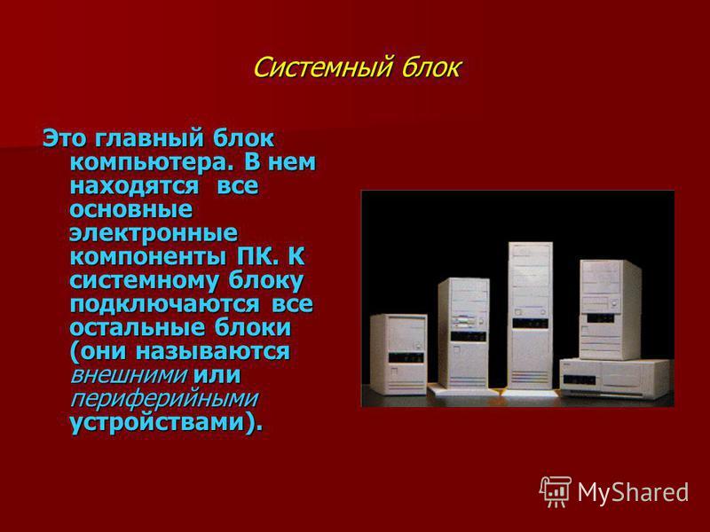 Системный блок Это главный блок компьютера. В нем находятся все основные электронные компоненты ПК. К системному блоку подключаются все остальные блоки (они называются внешними или периферийными устройствами).