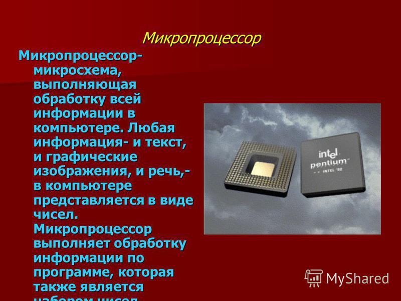 Микропроцессор Микропроцессор- микросхема, выполняющая обработку всей информации в компьютере. Любая информация- и текст, и графические изображения, и речь,- в компьютере представляется в виде чисел. Микропроцессор выполняет обработку информации по п