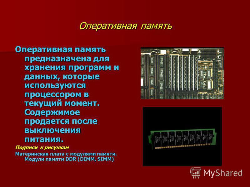 Оперативная память Оперативная память предназначена для хранения программ и данных, которые используются процессором в текущий момент. Содержимое продается после выключения питания. Подписи к рисункам Материнская плата с модулями памяти. Модули памят