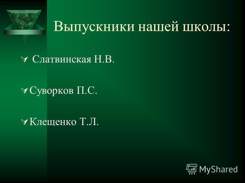 Выпускники нашей школы: Слатвинская Н.В. Суворков П.С. Клещенко Т.Л.