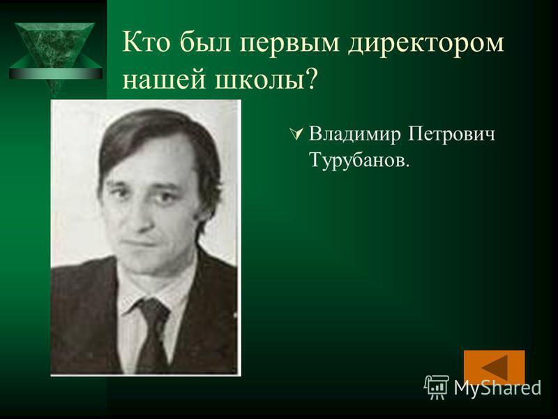 Кто был первым директором нашей школы? Владимир Петрович Турубанов.