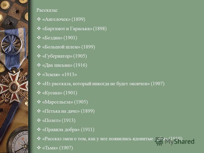 Рассказы: «Ангелочек» (1899) «Баргамот и Гараська» (1898) «Бездна» (1901) «Большой шлем» (1899) «Губернатор» (1905) «Два письма» (1916) «Земля» «1913» «Из рассказа, который никогда не будет окончен» (1907) «Кусака» (1901) «Марсельеза» (1905) «Петька