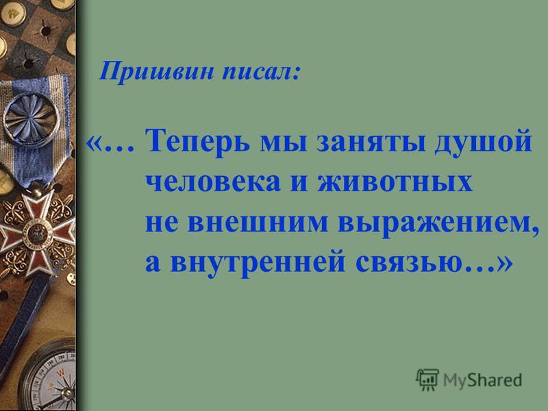Пришвин писал: «… Теперь мы заняты душой человека и животных не внешним выражением, а внутренней связью…»