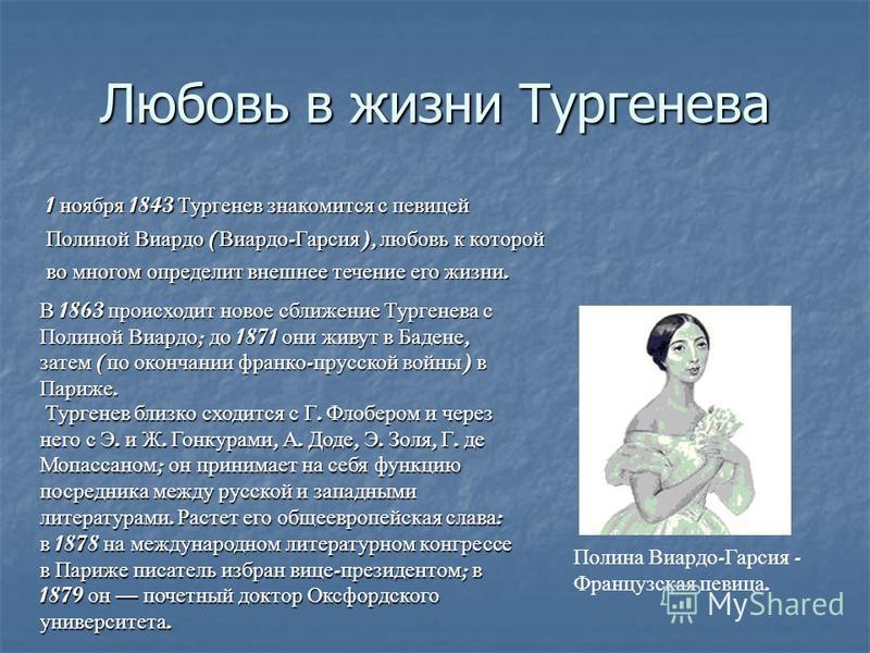 Любовь в жизни Тургенева 1 ноября 1843 Тургенев знакомится с певицей Полиной Виардо ( Виардо - Гарсия ), любовь к которой во многом определит внешнее течение его жизни. В 1863 происходит новое сближение Тургенева с Полиной Виардо ; до 1871 они живут