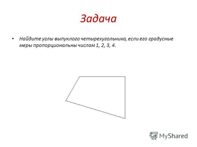 Задача Найдите углы выпуклого четырехугольника, если его градусные меры пропорциональны числам 1, 2, 3, 4.