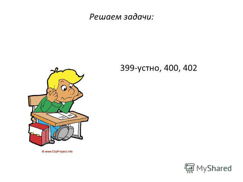 Решаем задачи: 399-устно, 400, 402